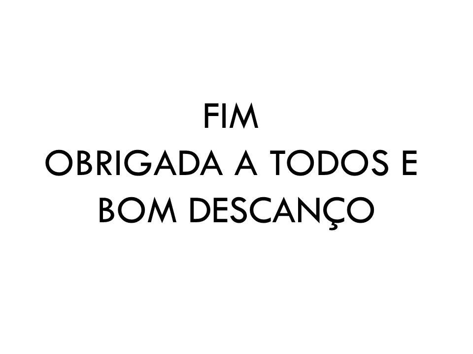 FIM OBRIGADA A TODOS E BOM DESCANÇO