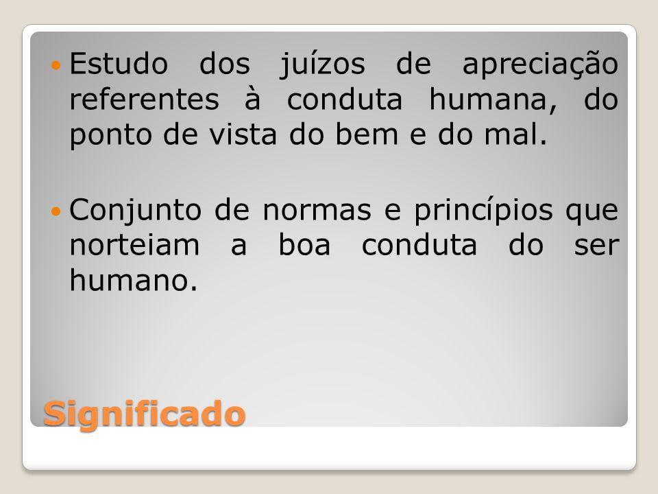 Estudo dos juízos de apreciação referentes à conduta humana, do ponto de vista do bem e do mal.