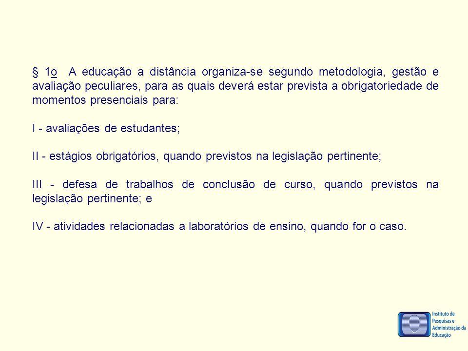 § 1o A educação a distância organiza-se segundo metodologia, gestão e avaliação peculiares, para as quais deverá estar prevista a obrigatoriedade de momentos presenciais para: