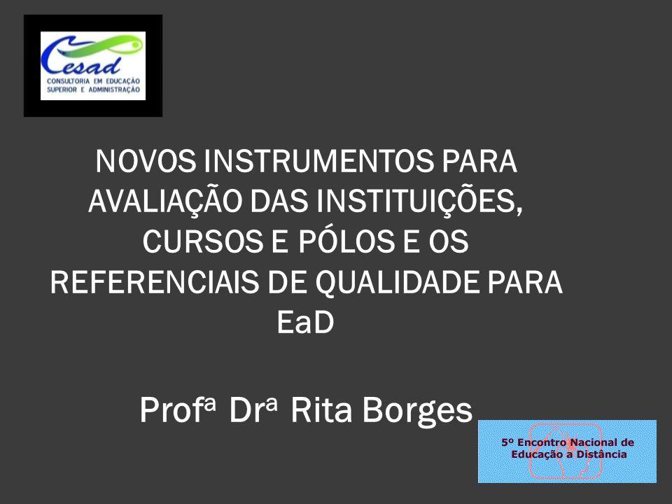 NOVOS INSTRUMENTOS PARA AVALIAÇÃO DAS INSTITUIÇÕES, CURSOS E PÓLOS E OS REFERENCIAIS DE QUALIDADE PARA EaD Profa Dra Rita Borges