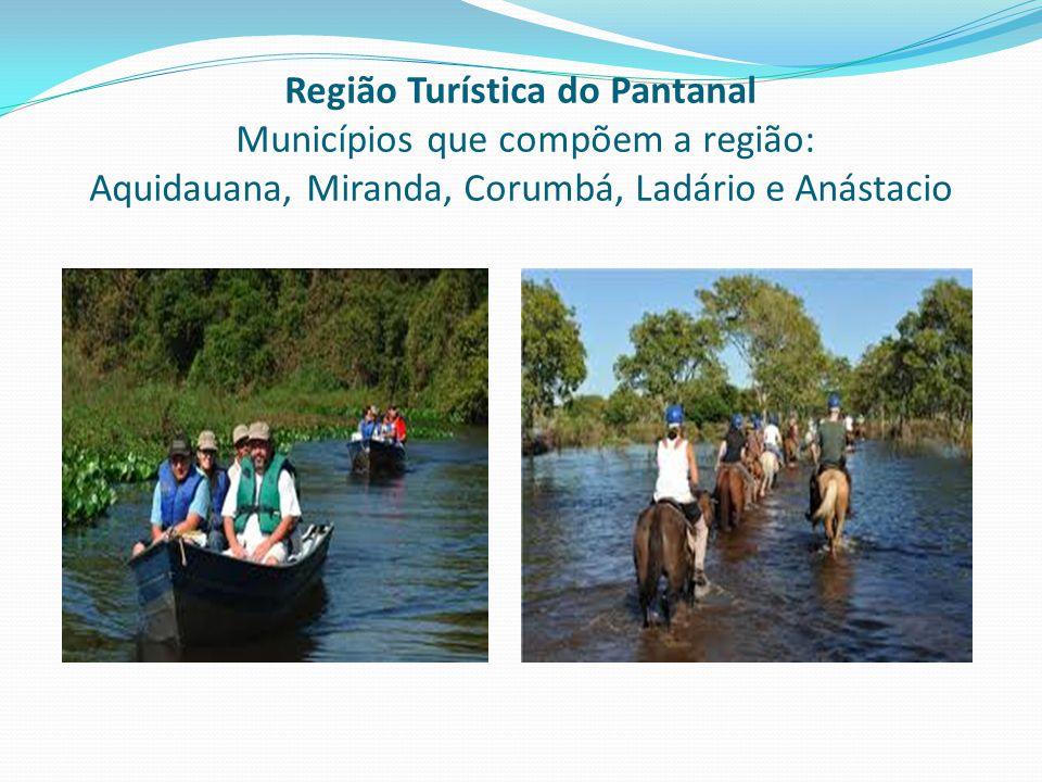 Região Turística do Pantanal Municípios que compõem a região: Aquidauana, Miranda, Corumbá, Ladário e Anástacio