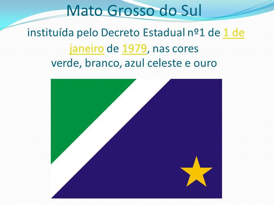 Mato Grosso do Sul instituída pelo Decreto Estadual nº1 de 1 de janeiro de 1979, nas cores verde, branco, azul celeste e ouro