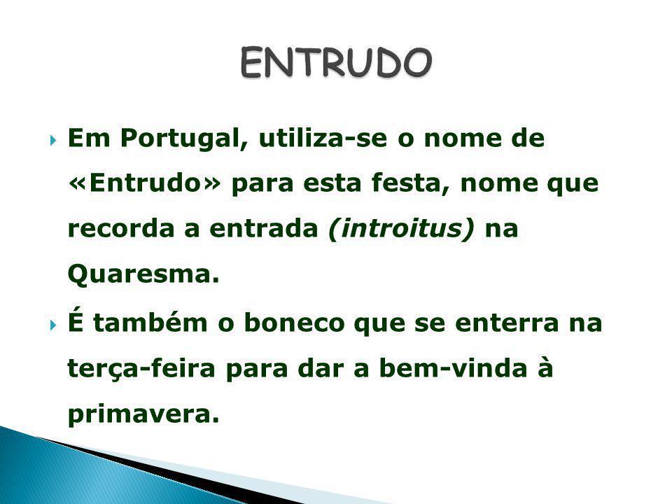ENTRUDO Em Portugal, utiliza-se o nome de «Entrudo» para esta festa, nome que recorda a entrada (introitus) na Quaresma.