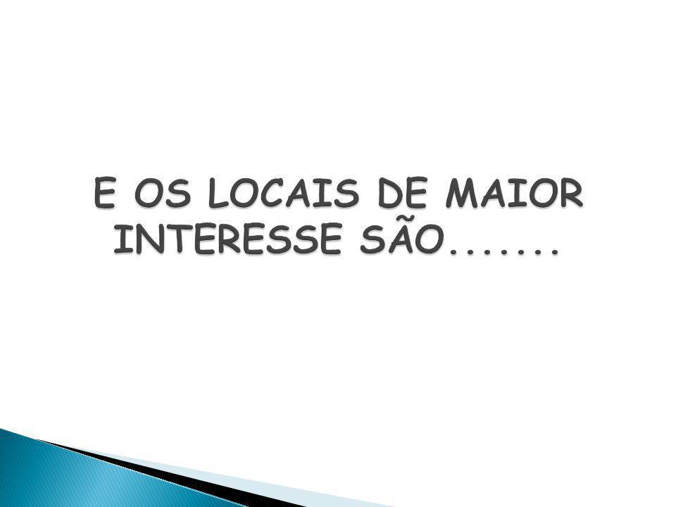 E OS LOCAIS DE MAIOR INTERESSE SÃO.......