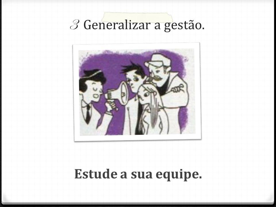 3 Generalizar a gestão. Estude a sua equipe.