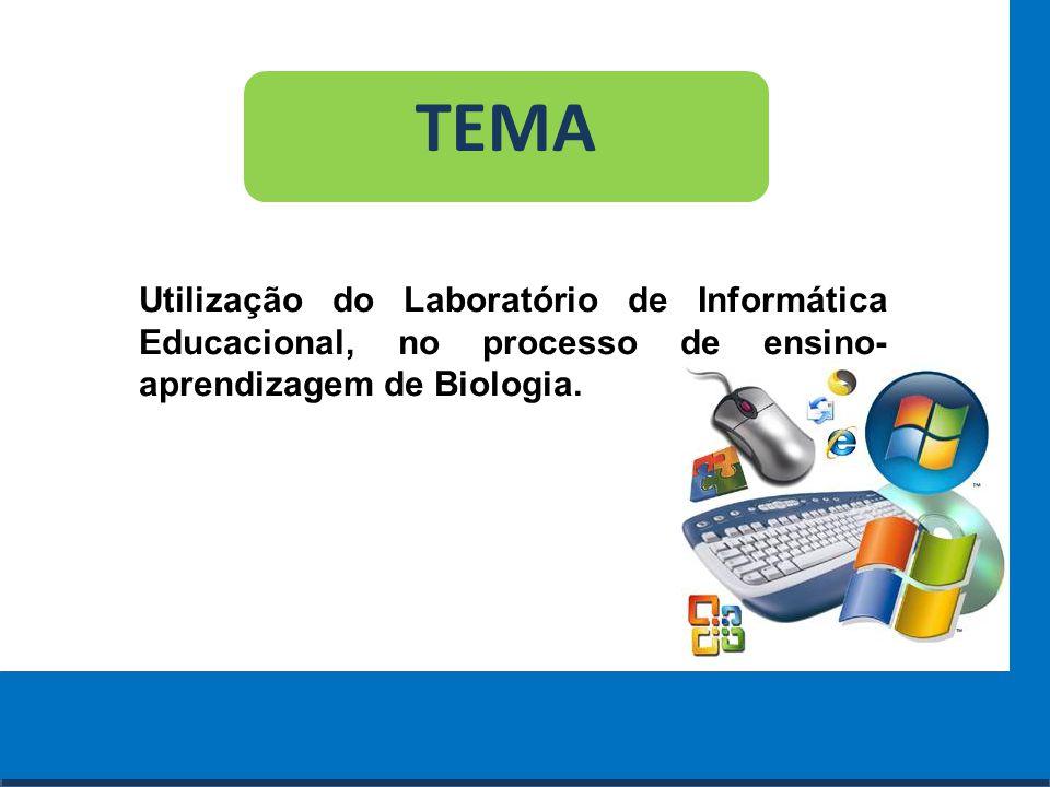 TEMA Utilização do Laboratório de Informática Educacional, no processo de ensino-aprendizagem de Biologia.