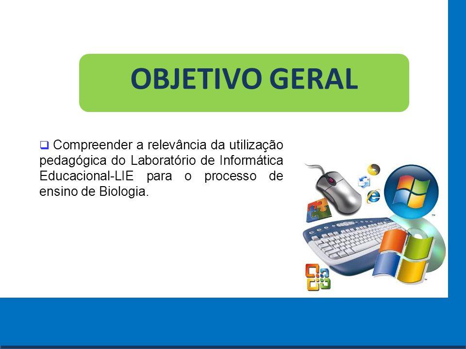 OBJETIVO GERAL Compreender a relevância da utilização pedagógica do Laboratório de Informática Educacional-LIE para o processo de ensino de Biologia.