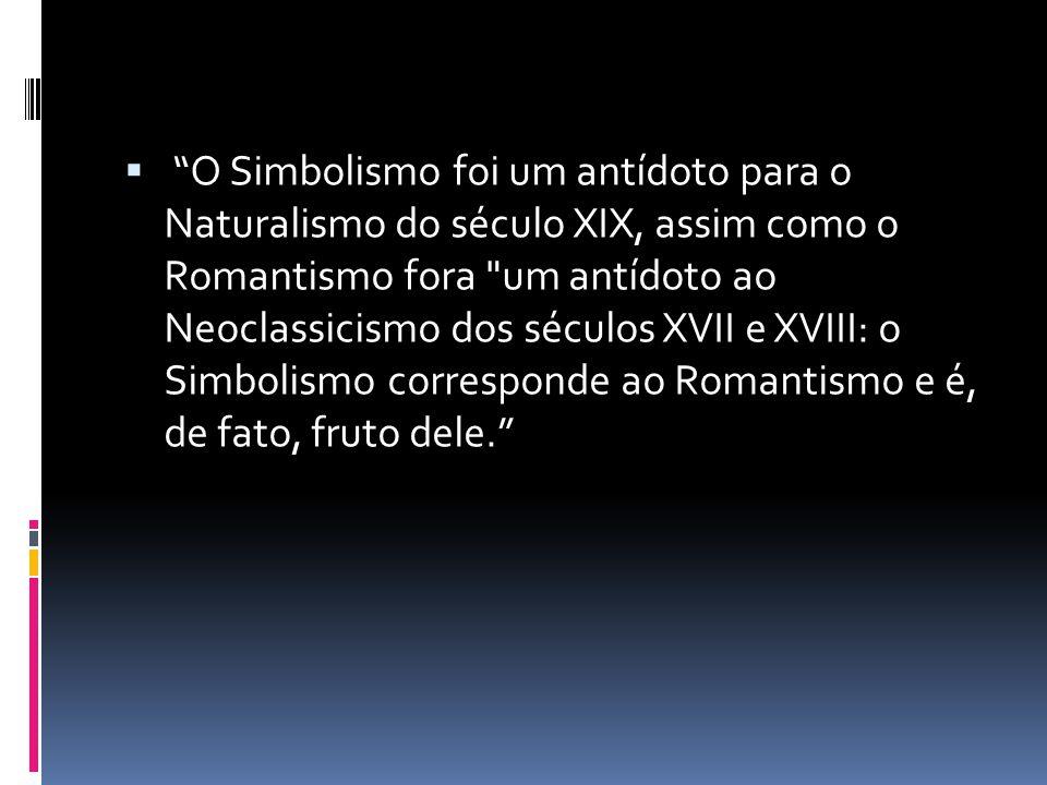 O Simbolismo foi um antídoto para o Naturalismo do século XIX, assim como o Romantismo fora um antídoto ao Neoclassicismo dos séculos XVII e XVIII: o Simbolismo corresponde ao Romantismo e é, de fato, fruto dele.