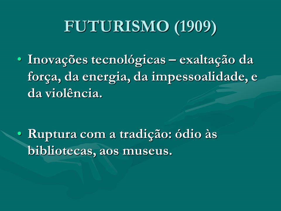 FUTURISMO (1909) Inovações tecnológicas – exaltação da força, da energia, da impessoalidade, e da violência.