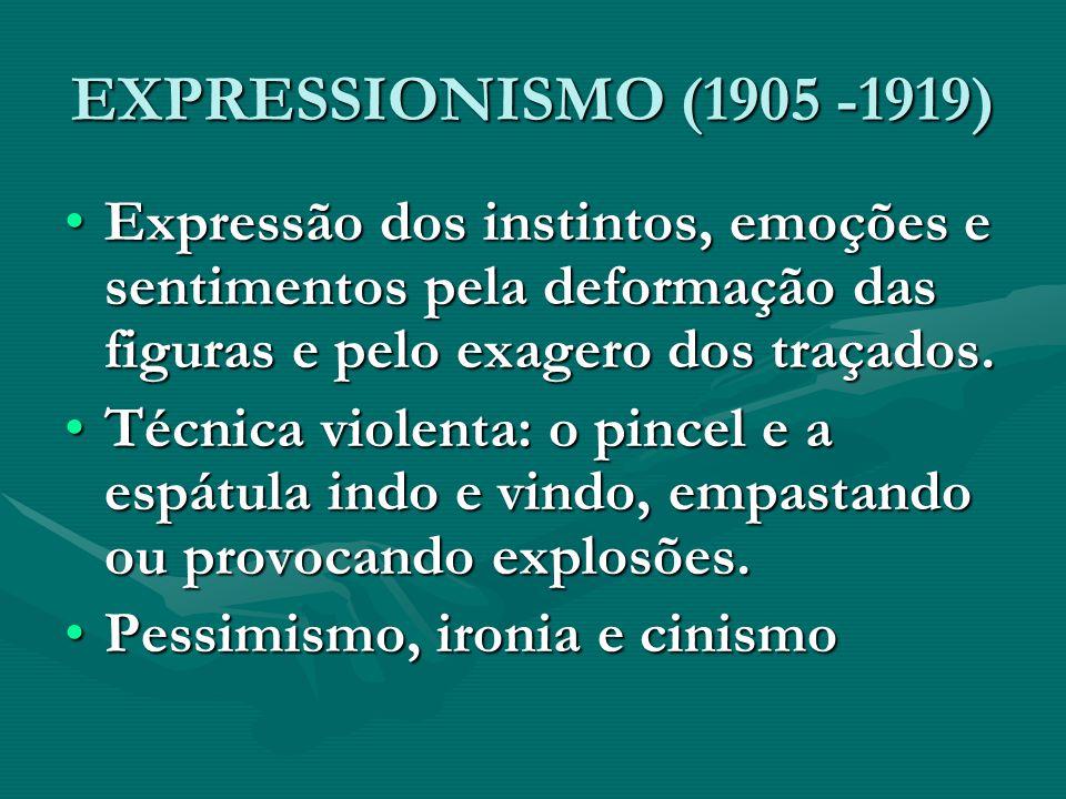 EXPRESSIONISMO (1905 -1919) Expressão dos instintos, emoções e sentimentos pela deformação das figuras e pelo exagero dos traçados.