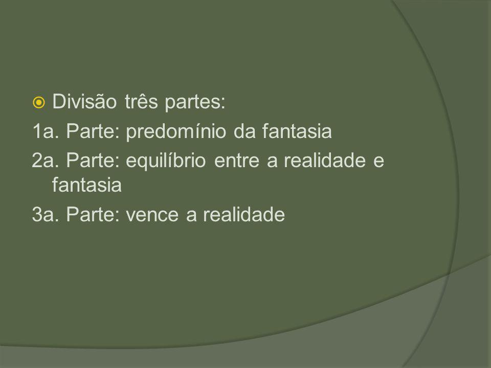 Divisão três partes: 1a. Parte: predomínio da fantasia. 2a. Parte: equilíbrio entre a realidade e fantasia.