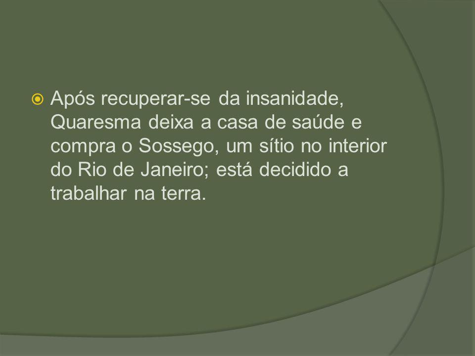 Após recuperar-se da insanidade, Quaresma deixa a casa de saúde e compra o Sossego, um sítio no interior do Rio de Janeiro; está decidido a trabalhar na terra.