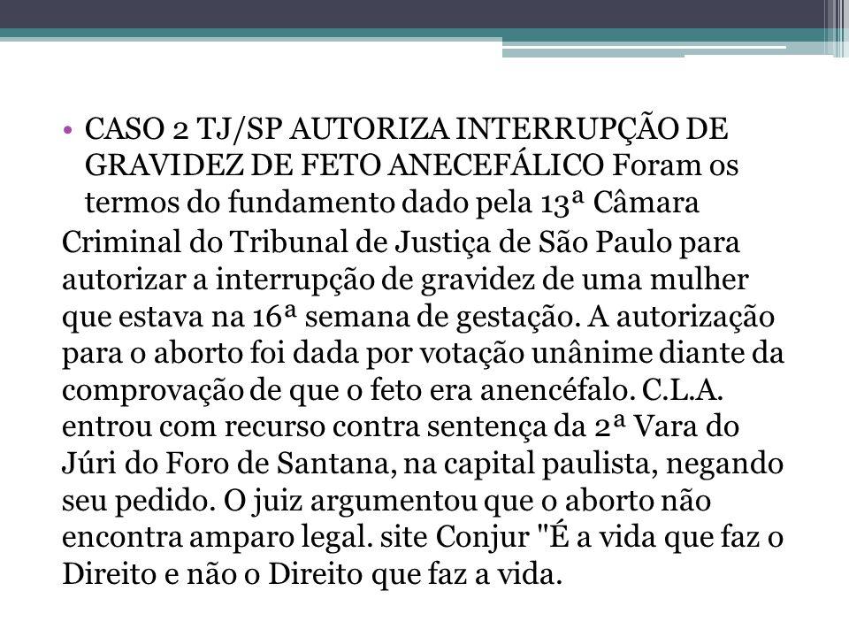 CASO 2 TJ/SP AUTORIZA INTERRUPÇÃO DE GRAVIDEZ DE FETO ANECEFÁLICO Foram os termos do fundamento dado pela 13ª Câmara