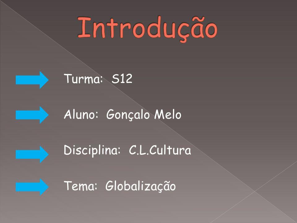 Introdução Turma: S12 Aluno: Gonçalo Melo Disciplina: C.L.Cultura Tema: Globalização