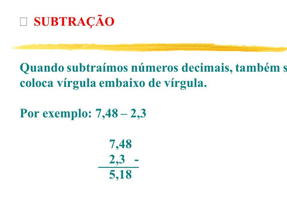 Þ SUBTRAÇÃO Quando subtraímos números decimais, também se. coloca vírgula embaixo de vírgula. Por exemplo: 7,48 – 2,3.