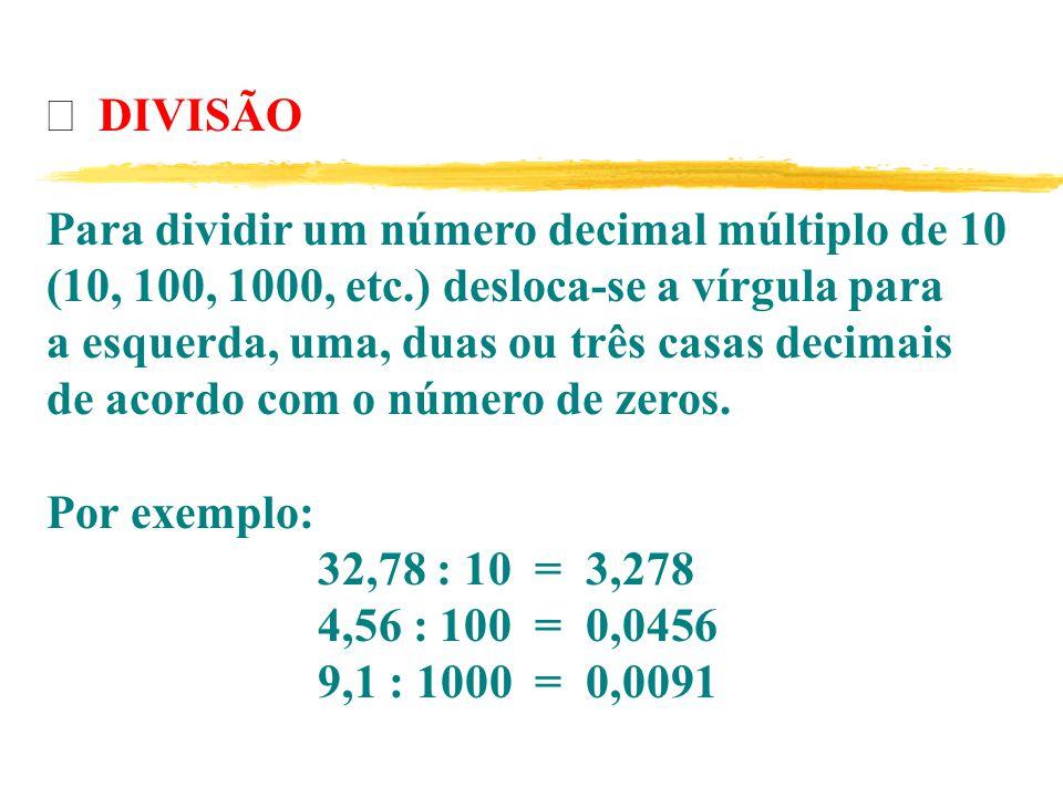 Þ DIVISÃO Para dividir um número decimal múltiplo de 10. (10, 100, 1000, etc.) desloca-se a vírgula para.