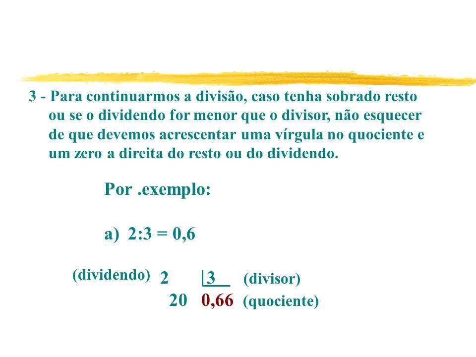 Por .exemplo: 2:3 = 0,6 2 3 (divisor) 20 0,66 (quociente)