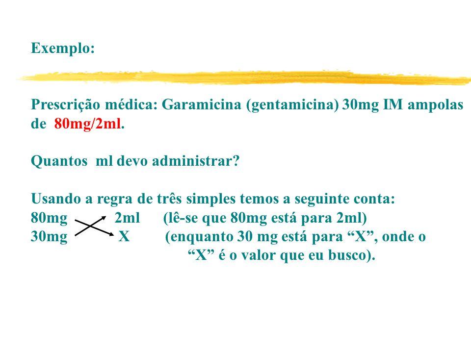 Exemplo: Prescrição médica: Garamicina (gentamicina) 30mg IM ampolas de 80mg/2ml. Quantos ml devo administrar