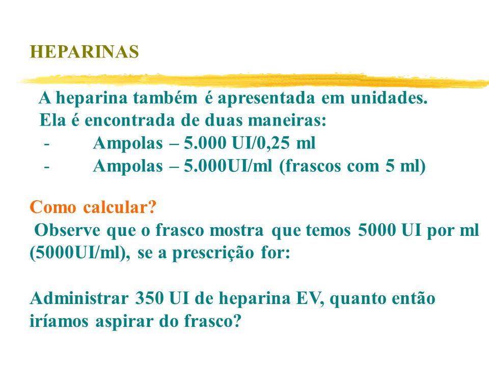 HEPARINAS A heparina também é apresentada em unidades. Ela é encontrada de duas maneiras: - Ampolas – 5.000 UI/0,25 ml.