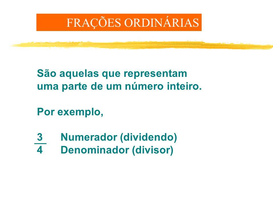 FRAÇÕES ORDINÁRIAS São aquelas que representam uma parte de um número inteiro. Por exemplo, 3 Numerador (dividendo)