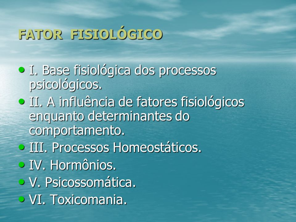 FATOR FISIOLÓGICO I. Base fisiológica dos processos psicológicos. II. A influência de fatores fisiológicos enquanto determinantes do comportamento.
