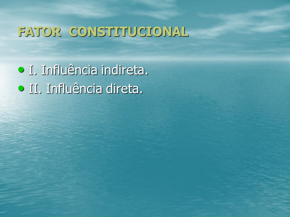 FATOR CONSTITUCIONAL I. Influência indireta. II. Influência direta.
