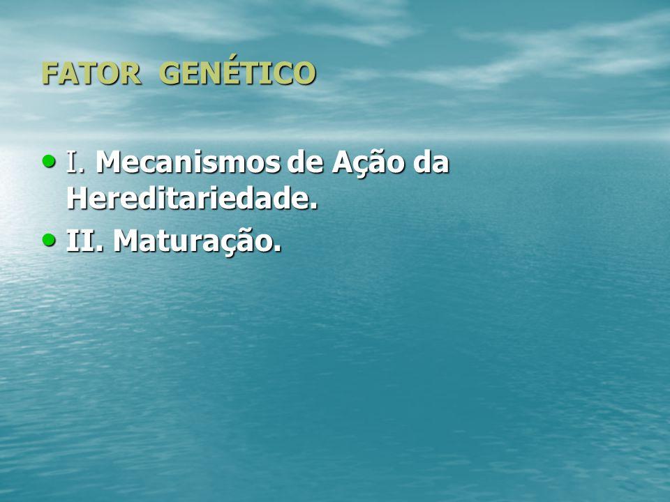 FATOR GENÉTICO I. Mecanismos de Ação da Hereditariedade. II. Maturação.