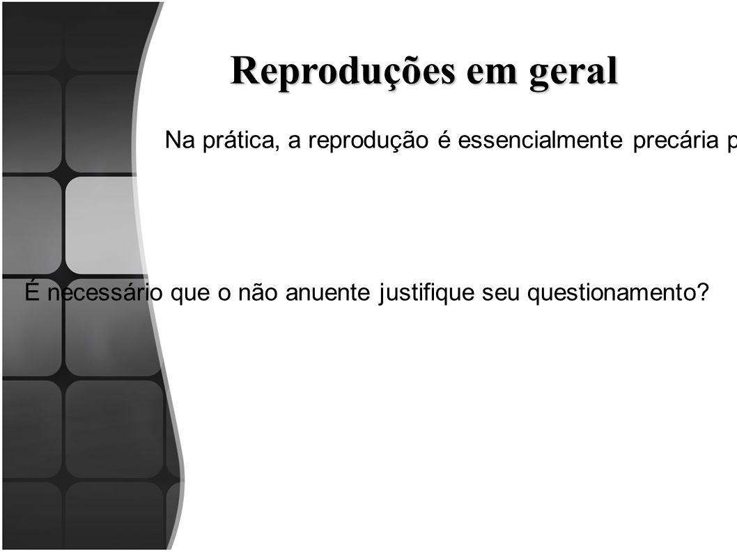 Reproduções em geral Na prática, a reprodução é essencialmente precária por depender do silêncio ou anuência da parte contrária.