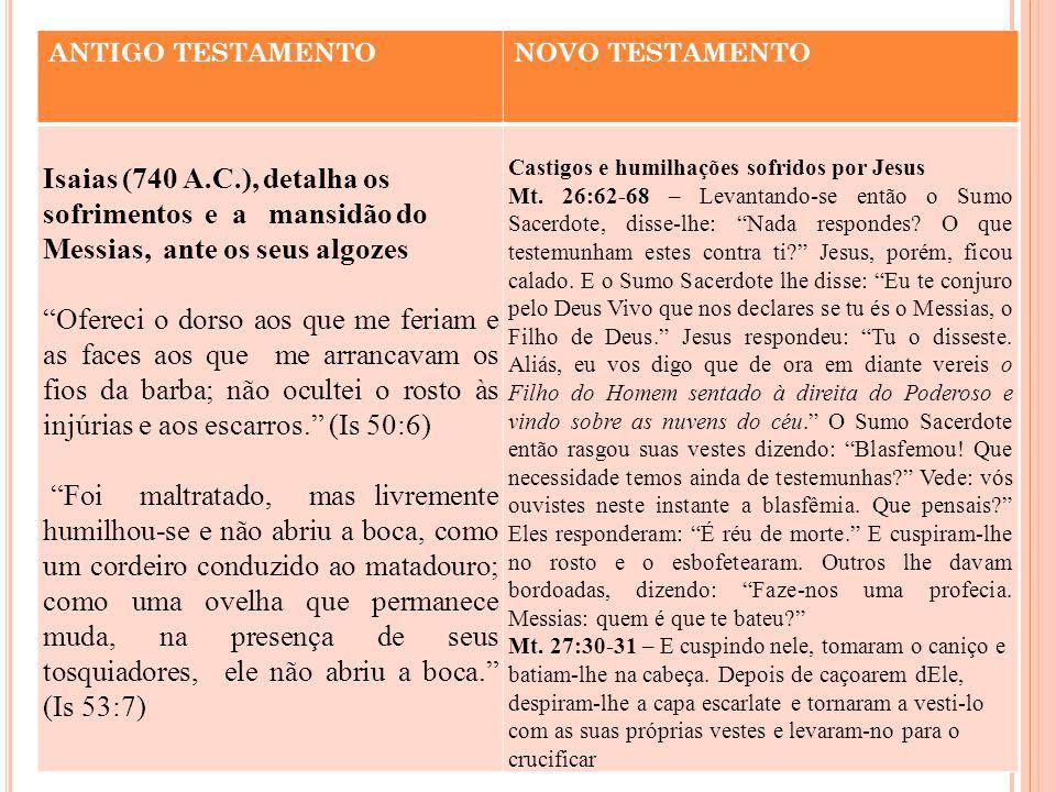 ANTIGO TESTAMENTO NOVO TESTAMENTO. Isaias (740 A.C.), detalha os sofrimentos e a mansidão do Messias, ante os seus algozes.
