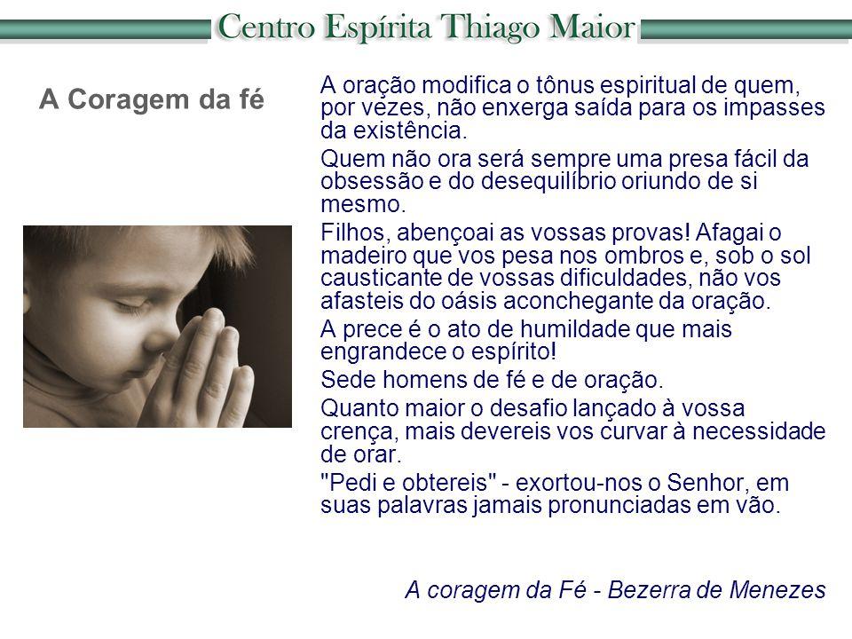 A Coragem da fé A oração modifica o tônus espiritual de quem, por vezes, não enxerga saída para os impasses da existência.