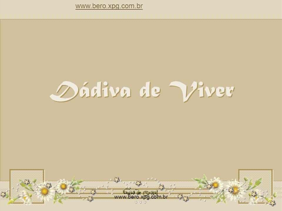 Dádiva de Viver Dádiva de Viver www.bero.xpg.com.br