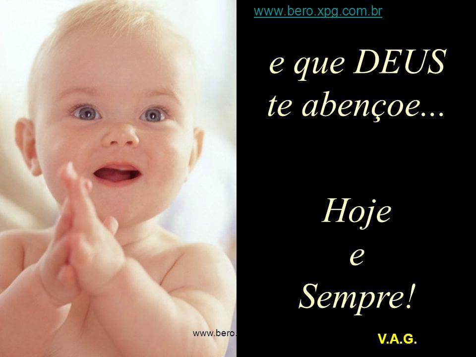 e que DEUS te abençoe... Hoje e Sempre! www.bero.xpg.com.br V.A.G.