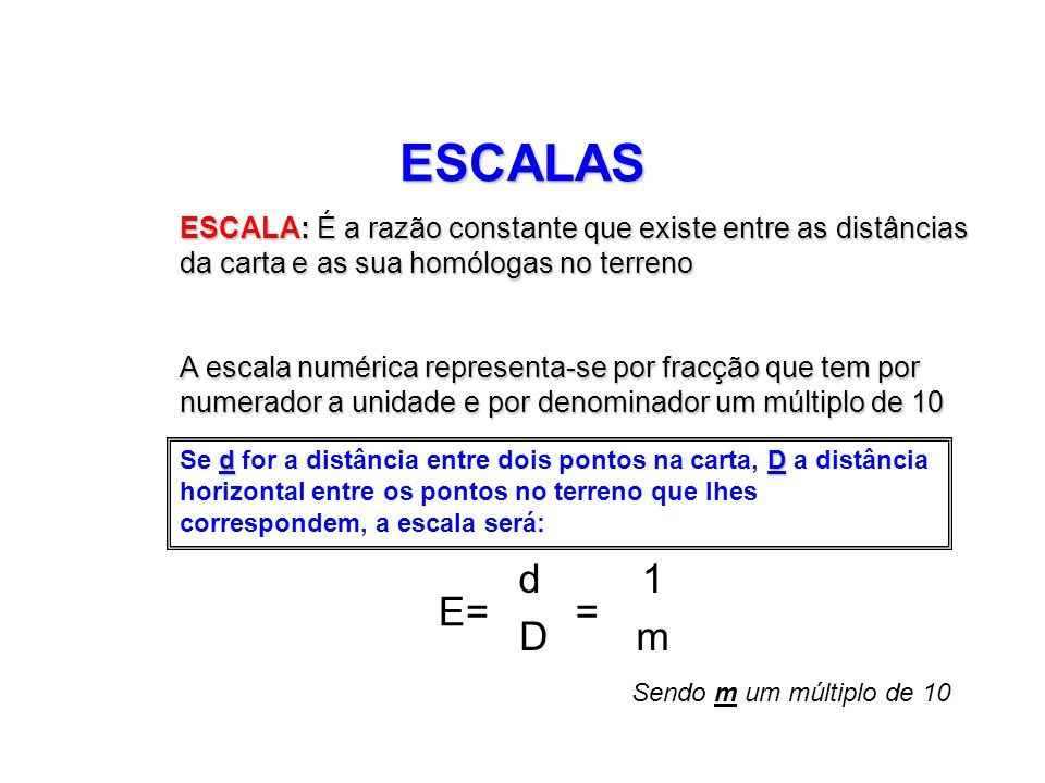 ESCALAS ESCALA: É a razão constante que existe entre as distâncias da carta e as sua homólogas no terreno.