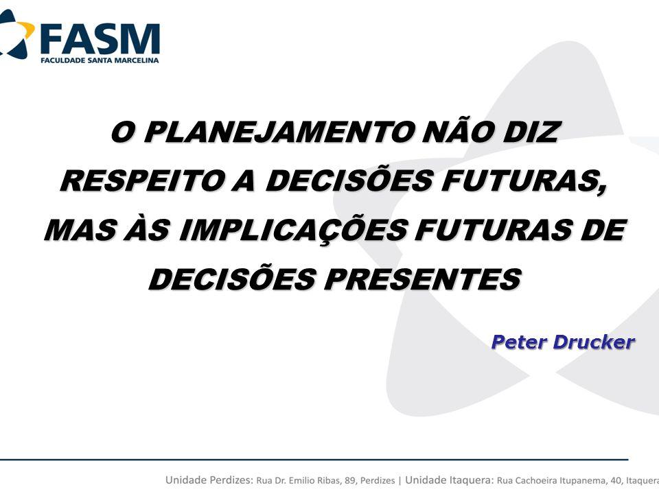 O PLANEJAMENTO NÃO DIZ RESPEITO A DECISÕES FUTURAS, MAS ÀS IMPLICAÇÕES FUTURAS DE DECISÕES PRESENTES