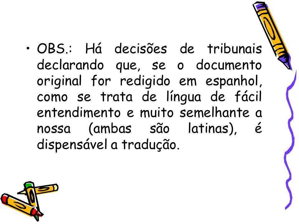 OBS.: Há decisões de tribunais declarando que, se o documento original for redigido em espanhol, como se trata de língua de fácil entendimento e muito semelhante a nossa (ambas são latinas), é dispensável a tradução.