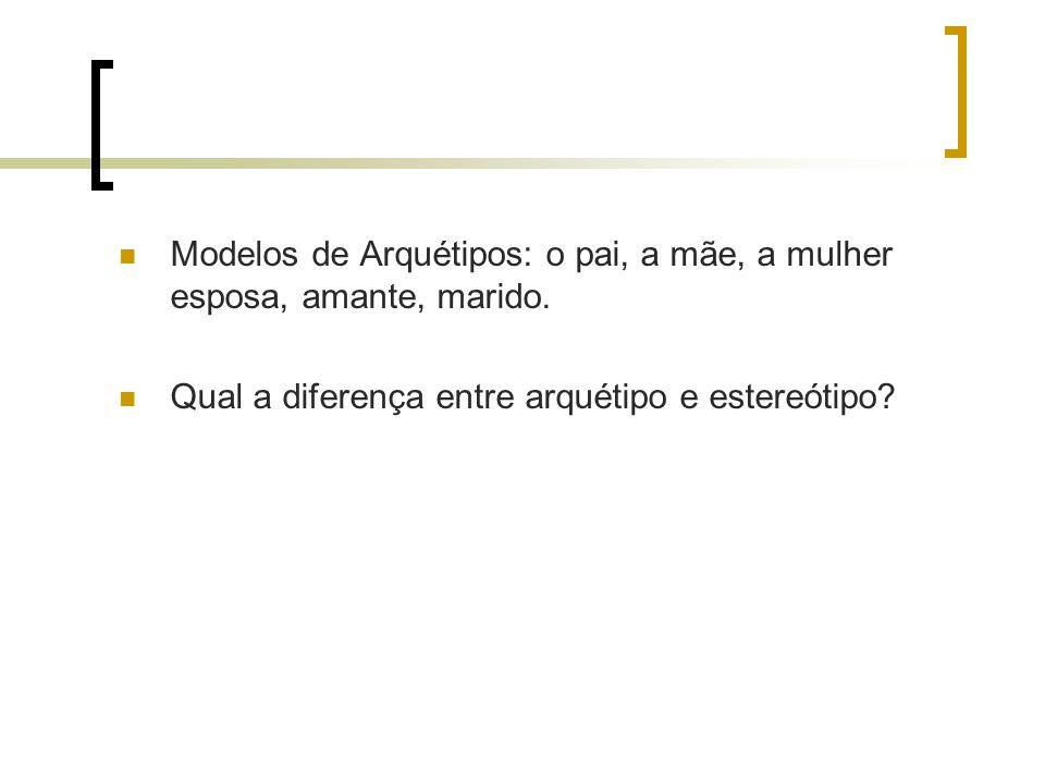 Modelos de Arquétipos: o pai, a mãe, a mulher esposa, amante, marido.