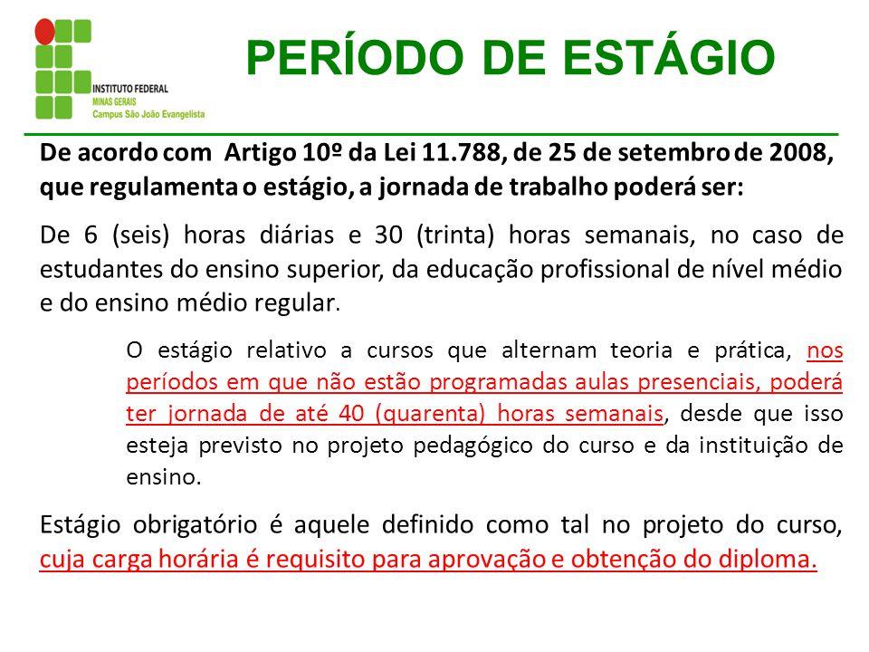 PERÍODO DE ESTÁGIO De acordo com Artigo 10º da Lei 11.788, de 25 de setembro de 2008, que regulamenta o estágio, a jornada de trabalho poderá ser:
