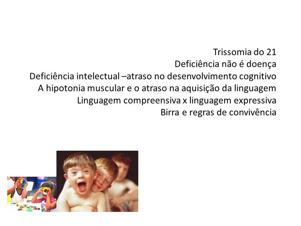 Trissomia do 21 Deficiência não é doença Deficiência intelectual –atraso no desenvolvimento cognitivo A hipotonia muscular e o atraso na aquisição da linguagem Linguagem compreensiva x linguagem expressiva Birra e regras de convivência