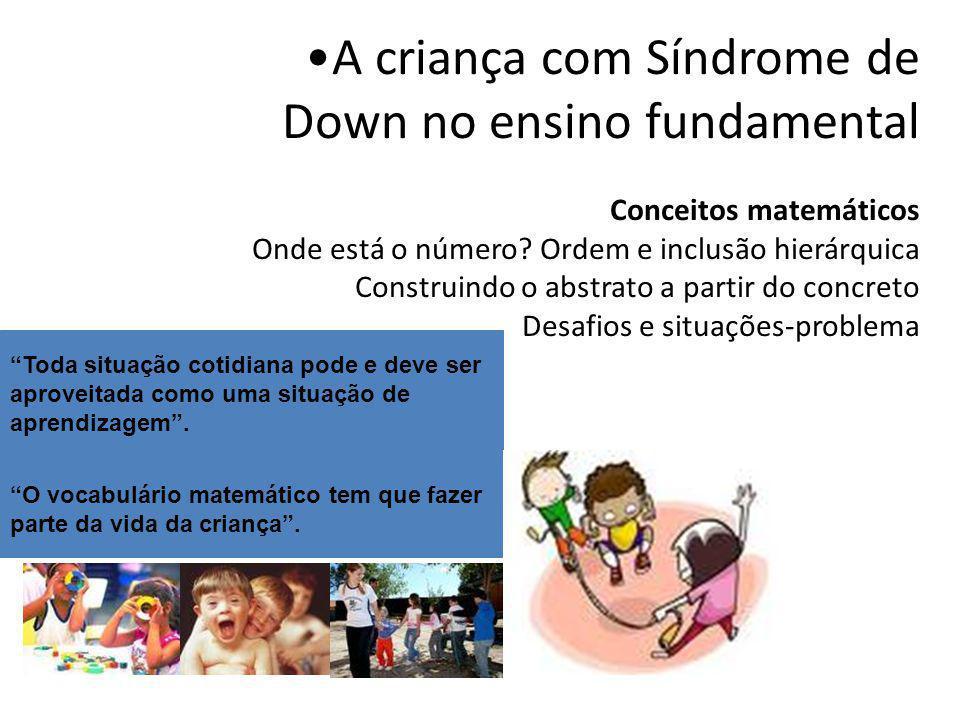 A criança com Síndrome de Down no ensino fundamental Conceitos matemáticos Onde está o número Ordem e inclusão hierárquica Construindo o abstrato a partir do concreto Desafios e situações-problema