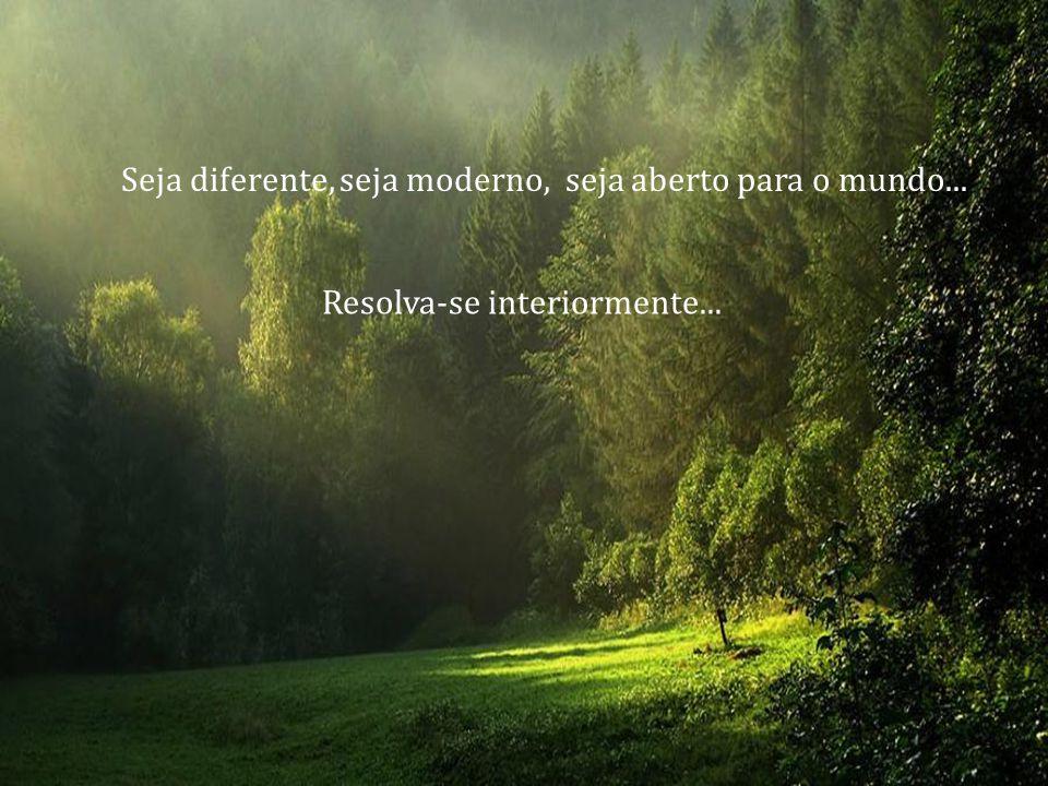 Seja diferente, seja moderno, seja aberto para o mundo...