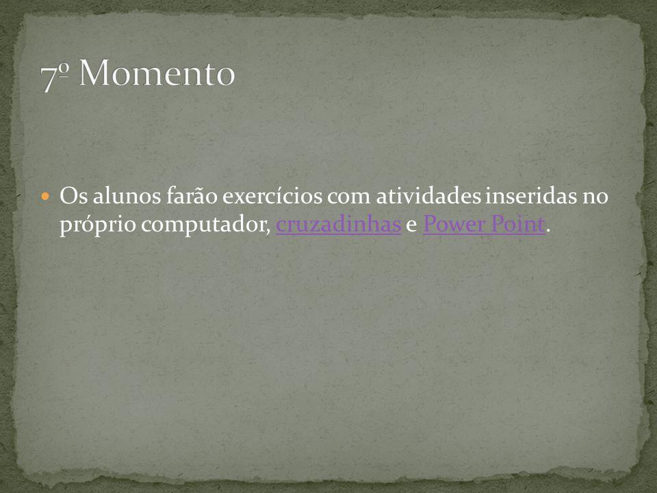 7º Momento Os alunos farão exercícios com atividades inseridas no próprio computador, cruzadinhas e Power Point.