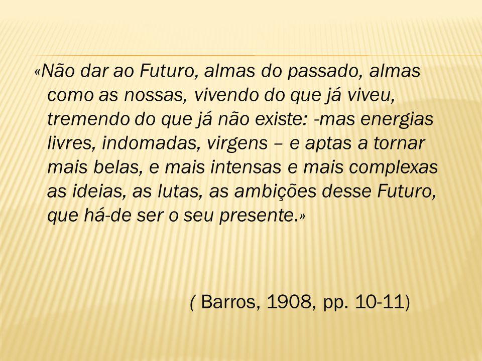 «Não dar ao Futuro, almas do passado, almas como as nossas, vivendo do que já viveu, tremendo do que já não existe: -mas energias livres, indomadas, virgens – e aptas a tornar mais belas, e mais intensas e mais complexas as ideias, as lutas, as ambições desse Futuro, que há-de ser o seu presente.»
