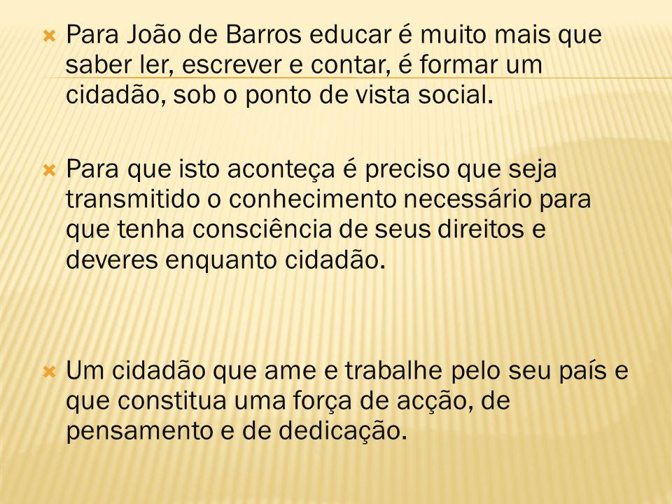 Para João de Barros educar é muito mais que saber ler, escrever e contar, é formar um cidadão, sob o ponto de vista social.