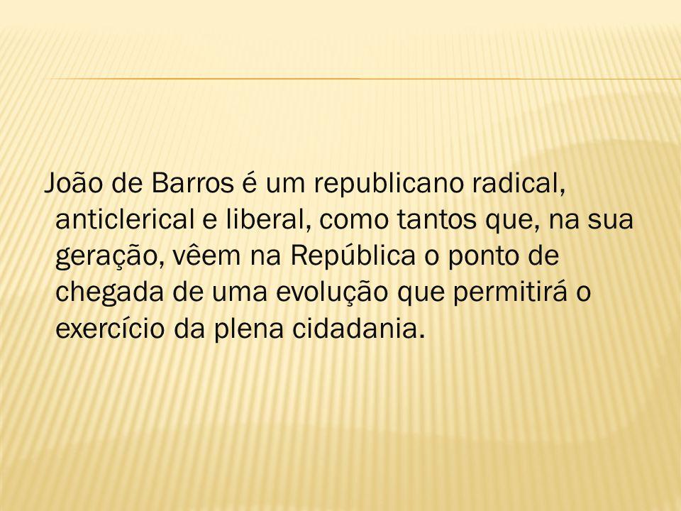 João de Barros é um republicano radical, anticlerical e liberal, como tantos que, na sua geração, vêem na República o ponto de chegada de uma evolução que permitirá o exercício da plena cidadania.