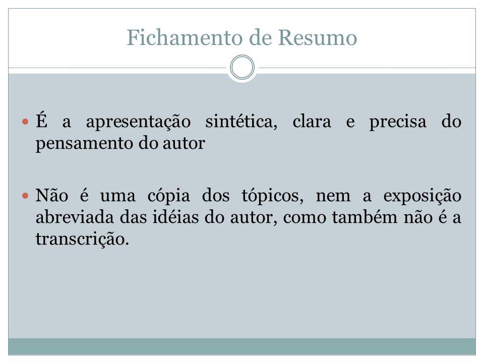 Fichamento de Resumo É a apresentação sintética, clara e precisa do pensamento do autor.