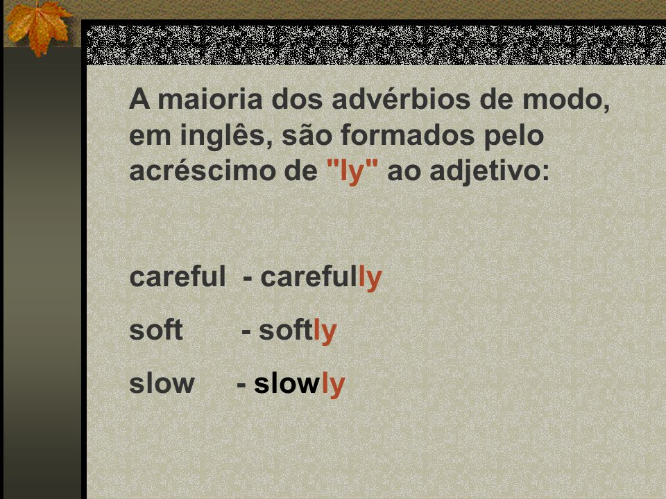 A maioria dos advérbios de modo, em inglês, são formados pelo acréscimo de Iy ao adjetivo: