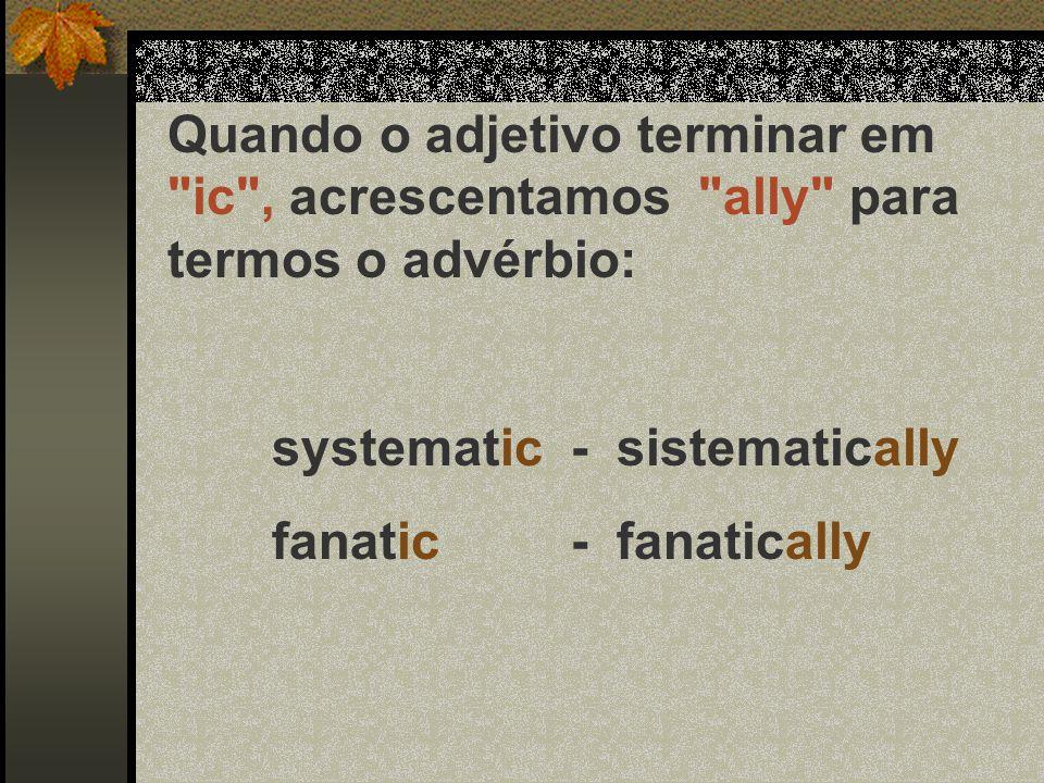 Quando o adjetivo terminar em ic , acrescentamos ally para termos o advérbio:
