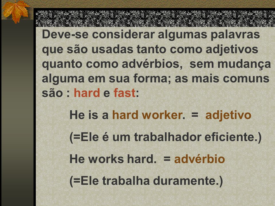 Deve-se considerar algumas palavras que são usadas tanto como adjetivos quanto como advérbios, sem mudança alguma em sua forma; as mais comuns são : hard e fast: