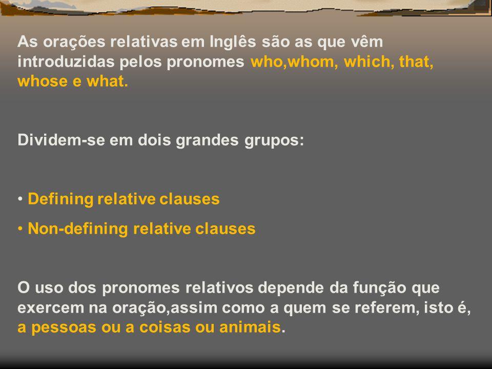 As orações relativas em Inglês são as que vêm introduzidas pelos pronomes who,whom, which, that, whose e what.