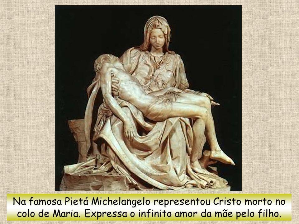 Na famosa Pietá Michelangelo representou Cristo morto no colo de Maria